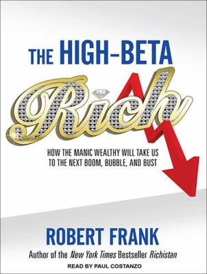 The High-Beta Rich: How the Manic Wealthy Will Take Us to the Next Boom, Bubble, and Bust 9781452604923