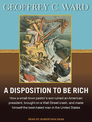 A Disposition to Be Rich: How a Small-Town Pastor's Son Ruined an American President, Brought on a Wall Street Crash, and Made Himself the Best-Hated  9781452605395