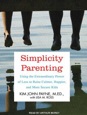 Simplicity Parenting: Using the Extraordinary Power of Less to Raise Calmer, Happier, and More Secure Kids 9781452605814