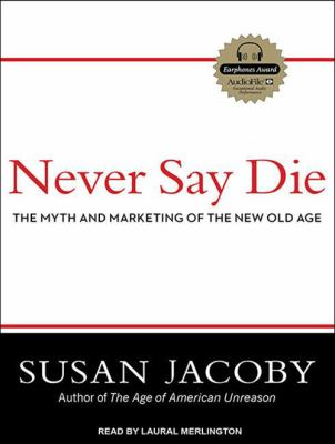 Never Say Die: The Myth and Marketing of the New Old Age 9781452630373