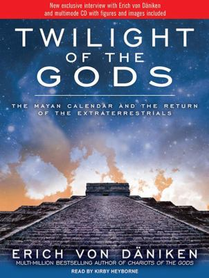 Twilight of the Gods: The Mayan Calendar and the Return of the Extraterrestrials 9781452631677
