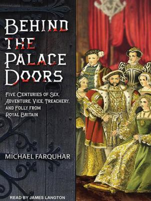 Behind the Palace Doors: Five Centuries of Sex, Adventure, Vice, Treachery, and Folly from Royal Britain 9781452632964
