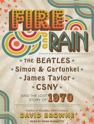 Fire and Rain: The Beatles, Simon & Garfunkel, James Taylor, CSNY and the Lost Story of 1970 9781452633718