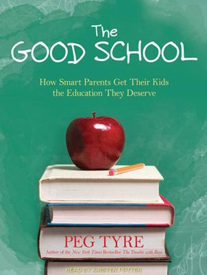 The Good School: How Smart Parents Get Their Kids the Education They Deserve 9781452634067