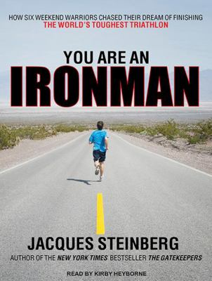 You Are an Ironman: How Six Weekend Warriors Chased Their Dream of Finishing the World's Toughest Triathlon 9781452634234