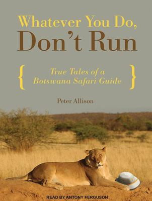 Whatever You Do, Don't Run: True Tales of a Botswana Safari Guide 9781452636160