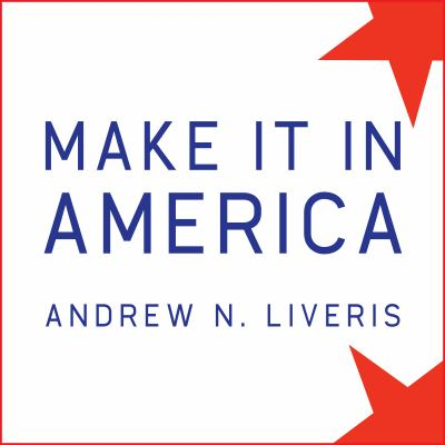 Make It in America: The Case for Re-Inventing the Economy 9781452651415