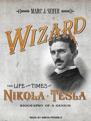 Wizard: The Life and Times of Nikola Tesla: Biography of a Genius 9781452652719