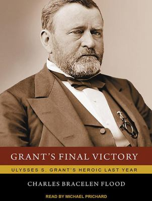 Grant's Final Victory: Ulysses S. Grant's Heroic Last Year 9781452653594