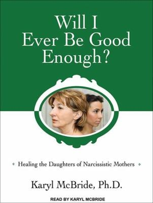 Will I Ever Be Good Enough?: Healing the Daughters of Narcissistic Mothers 9781452654133