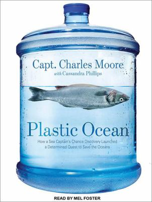Plastic Ocean: How a Sea Captain's Chance Discovery Launched a Determined Quest to Save the Oceans 9781452654607