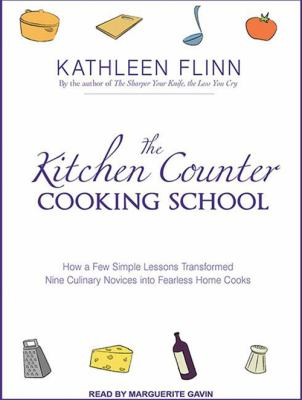The Kitchen Counter Cooking School: How a Few Simple Lessons Transformed Nine Culinary Novices Into Fearless Home Cooks 9781452654676
