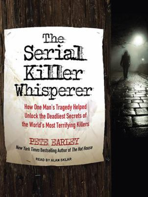 The Serial Killer Whisperer: How One Man's Tragedy Helped Unlock the Deadliest Secrets of the World's Most Terrifying Killers 9781452654744