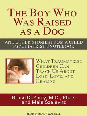 The Boy Who Was Raised as a Dog: And Other Stories from a Child Psychiatrist's Notebook: What Traumatized Children Can Teach Us about Loss, Love, and 9781452654836