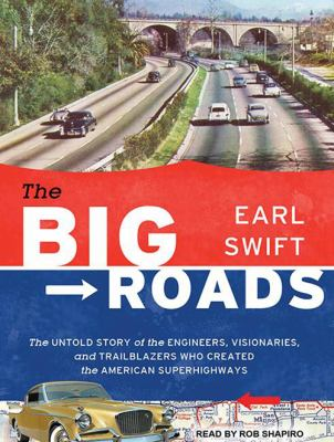 The Big Roads: The Untold Story of the Engineers, Visionaries, and Trailblazers Who Created the American Superhighways 9781452655352