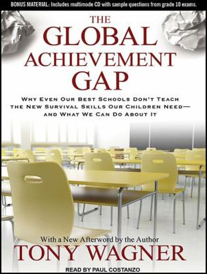 The Global Achievement Gap: Why Even Our Best Schools Don't Teach the New Survival Skills Our Children Need---And What We Can Do about It 9781452655536
