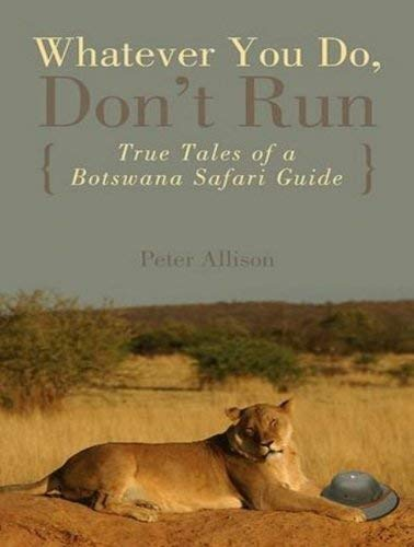 Whatever You Do, Don't Run: True Tales of a Botswana Safari Guide 9781452656168