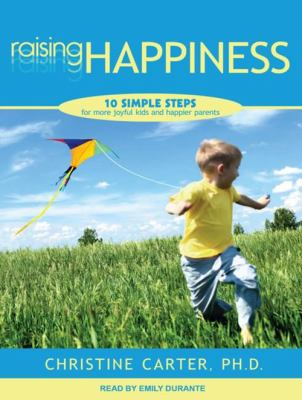 Raising Happiness: 10 Simple Steps for More Joyful Kids and Happier Parents 9781452656212