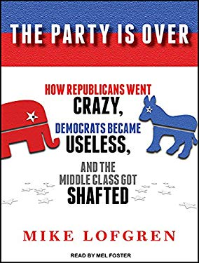 The Party Is Over: How Republicans Went Crazy, Democrats Became Useless, and the Middle Class Got Shafted 9781452658582