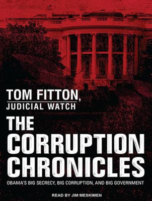 The Corruption Chronicles: Obama's Big Secrecy, Big Corruption, and Big Government 9781452658780