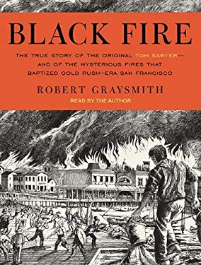 Black Fire: The True Story of the Original Tom Sawyer---And of the Mysterious Fires That Baptized Gold Rush-Era San Francisco 9781452659251