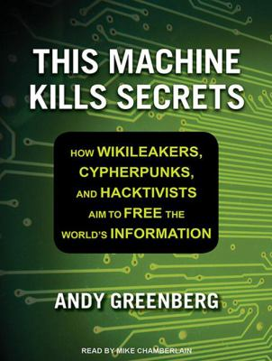 This Machine Kills Secrets: How Wikileakers, Cypherpunks, and Hacktivists Aim to Free the World's Information 9781452659909