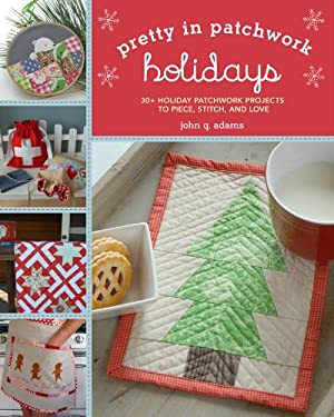 Pretty in Patchwork: Holidays: 30+ Seasonal Patchwork Projects to Piece, Stitch, and Love 9781454702795