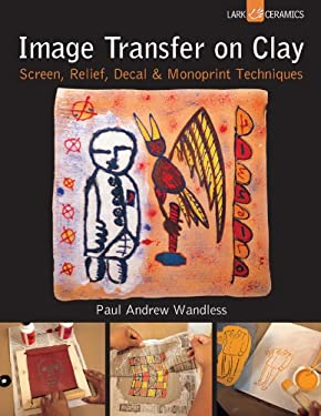 Image Transfer on Clay: Screen, Relief, Decal & Monoprint Techniques 9781454703327