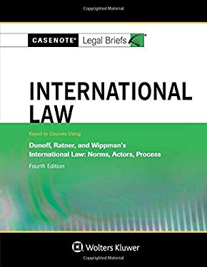 Casenote Legal Briefs: International Law, Keyed to Dunoff, Ratner, and Wippman