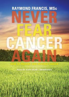 Never Fear Cancer Again: How to Prevent and Reverse Cancer 9781455111442