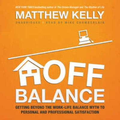 Off Balance: Getting Beyond the Work-Life Balance Myth to Personal and Professional Satisfaction 9781455111657