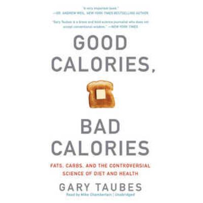 Good Calories, Bad Calories: Fats, Carbs, and the Controversial Science of Diet and Health 9781455116768