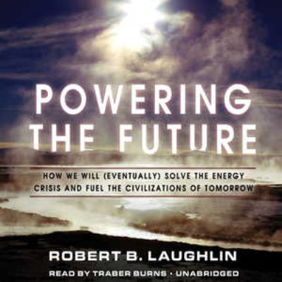 Powering the Future: How We Will (Eventually) Solve the Energy Crisis and Fuel the Civilization of Tomorrow 9781455118786
