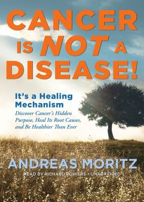 Cancer Is Not a Disease!: It's a Healing Mechanism: Discover Cancer's Hidden Purpose, Heal Its Root Causes, and Be Healthier Than Ever 9781455129300