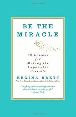 Be the Miracle: 50 Lessons for Making the Impossible Possible 9781455500321