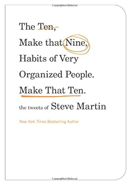 The Ten, Make That Nine, Habits of Very Organized People. Make That Ten.: The Tweets of Steve Martin 9781455512478