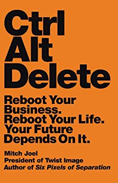 Ctrl Alt Delete: Reboot Your Business. Reboot Your Life.Your Future Depends on It 9781455523306