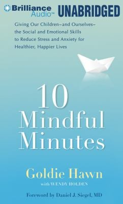 10 Mindful Minutes: Giving Our Children -And Ourselves- The Social and Emotional Skills to Reduce Stress and Anxiety for Healthier, Happie
