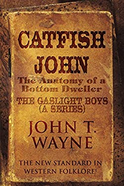 Catfish John: (The Anatomy of a Bottom Dweller): The New Standard in Western Folklore!: The Gaslight Boys (a Series) 9781456059347