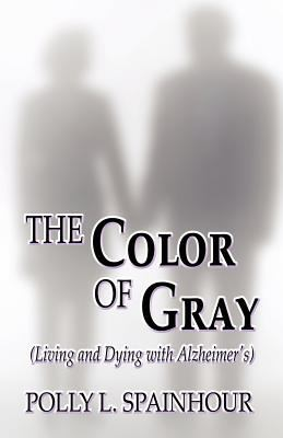 The Color of Gray: (Living and Dying with Alzheimer's) 9781456091347