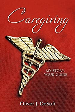 Caregiving: My Story, Your Guide 9781456701130