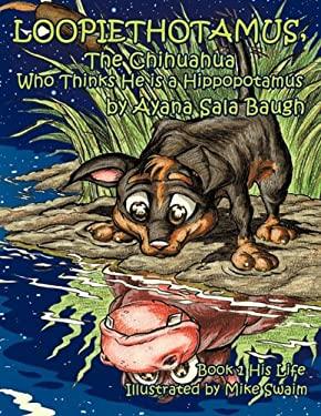Loopiethotamus, the Chihuahua Who Thinks He Is a Hippopotamus: His Life 9781456740023