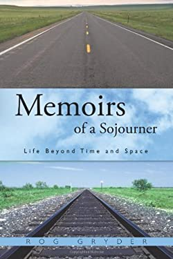 Memoirs of a Sojourner: Life Beyond Time and Space 9781456740290