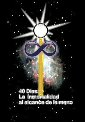 40 Dias La Inmortalidad Al Alcance de La Mano 9781456746445