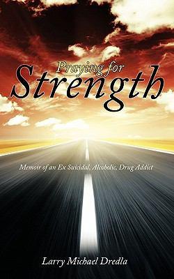 Praying for Strength: Memoir of an Ex Suicidal, Alcoholic, Drug Addict 9781456747497