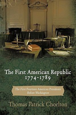 The First American Republic 1774-1789: The First Fourteen American Presidents Before Washington 9781456753894