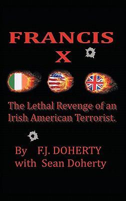 Francis X: The Lethal Revenge of an Irish American Terrorist. 9781456760113