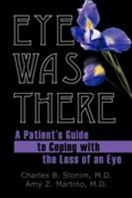 Eye Was There: A Patient's Guide to Coping with the Loss of an Eye 9781456766634