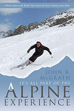 It's All Part of the Alpine Experience: A Winter Season in the World's Most Famous Ski Resort Chamonix Mont Blanc 9781456771010