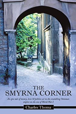 The Smyrna Corner: An Epic Tale of Money, Love & Politics Set in the Crumbling Ottoman Empire on the Eve of World War I 9781456775148